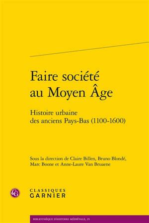 Faire société au Moyen Age : histoire urbaine des anciens Pays-Bas (1100-1600)