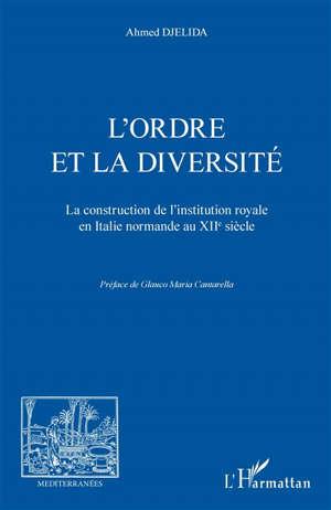 L'ordre et la diversité : la construction de l'institution royale en Italie normande au XIIe siècle