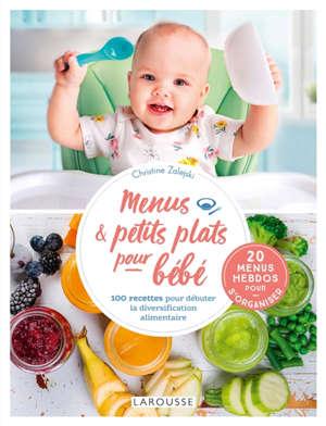 Menus & petits plats pour bébé : 100 recettes pour débuter la diversification alimentaire : 20 menus hebdos pour s'organiser