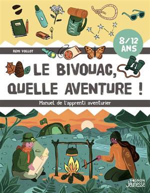 Le bivouac, quelle aventure ! : manuel de l'apprenti aventurier : 8-12 ans