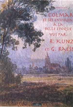 Colmar et ses environs à la Belle Epoque vus par R. Kunz et G. Raess