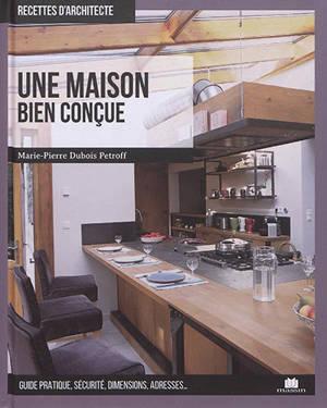Une maison bien conçue : guide pratique, sécurité, dimensions, adresses...
