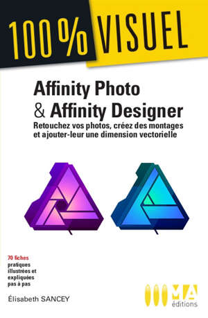Affinity Photo & Affinity Designer : retouchez vos photos, créez des montages et ajoutez leur une dimension vectorielle : 70 fiches pratiques illustrées et expliquées pas à pas