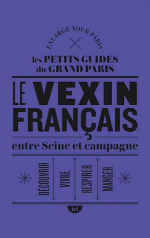 Le Vexin français entre Seine et campagne : découvrir, vivre, respirer, manger