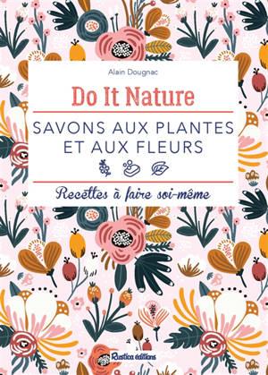 Savons aux plantes et aux fleurs : recettes à faire soi-même