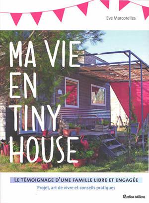 Ma vie en tiny house : le témoignage d'une famille libre et engagée : projet, art de vivre et conseils pratiques