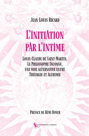 L'initiation par l'intime : Louis-Claude de Saint-Martin, le philosophe inconnu, une voie alternative entre théurgie et alchimie
