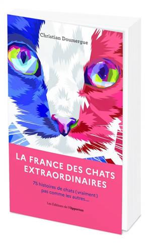 La France des chats extraordinaires : 75 histoires de chats (vraiment) pas comme les autres...