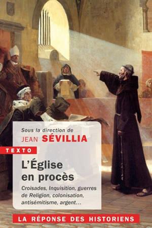 L'Eglise en procès : croisades, Inquisition, guerres de Religion, colonisation, antisémitisme, argent... : la réponse des historiens