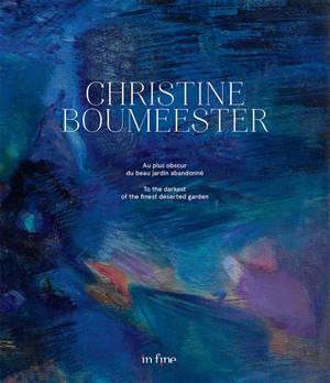 Christine Boumeester : au plus obscur du beau jardin abandonné = Christine Boumeester : to the darkest of the finest deserted garden