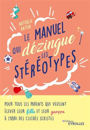Le manuel qui dézingue les stéréotypes : pour tous les parents qui veulent élever leur fille et leur garçon à l'abri des clichés sexistes