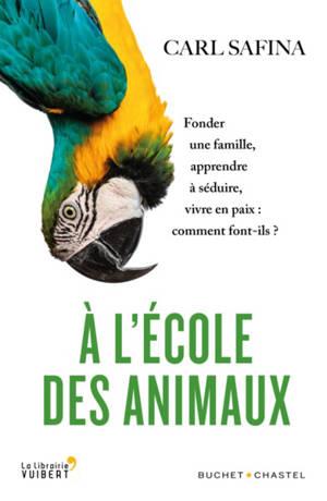 A l'école des animaux : fonder une famille, apprendre à séduire, vivre en paix : comment font-ils ?