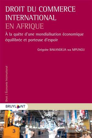 Droit du commerce international en Afrique : à la quête d'une mondialisation économique équilibrée et porteuse d'espoir