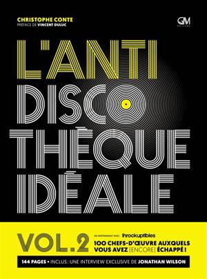 L'anti discothèque idéale : 100 chefs-d'oeuvre auxquels vous avez (encore) échappé !. Volume 2