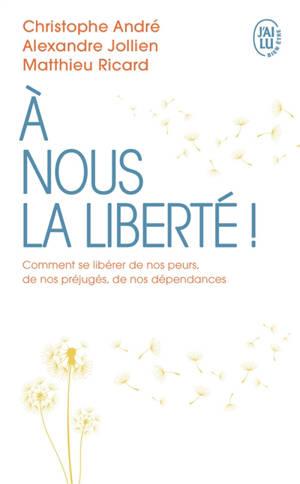 A nous la liberté ! : comment se libérer de nos peurs, de nos préjugés, de nos dépendances ?