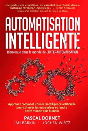 Automatisation intelligente : bienvenue dans le monde de l'hyper-automatisation : apprenez comment utiliser l'intelligence artificielle pour stimuler les entreprises et rendre notre monde plus humain