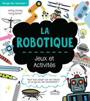 La robotique : jeux et activités : pour tout savoir sur les robots et ce qui les fait fonctionner !