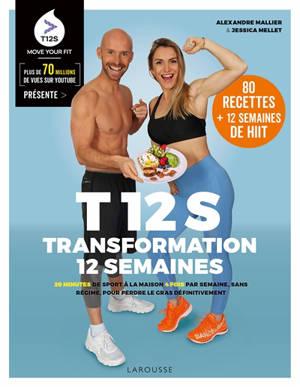 T12S, transformation 12 semaines : 20 minutes de sport à la maison 4 fois par semaine, sans régime, pour perdre le gras définitivement : 80 recettes + 12 semaines de HIIT