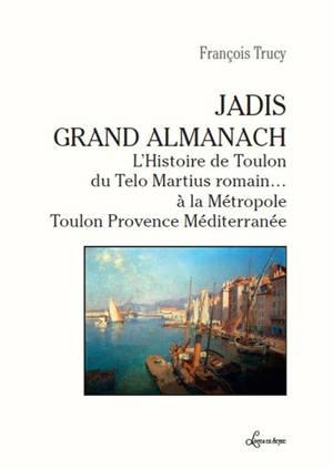 Jadis grand almanach : l'histoire de Toulon, du Telo Martius romain... à la Métropole Toulon Provence Méditerranée