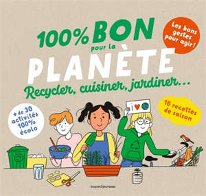 100 % bon pour la planète : recycler, cuisiner, jardiner...