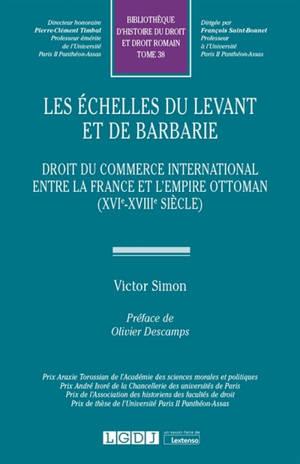 Les échelles du Levant et de Barbarie : droit du commerce international entre la France et l'Empire ottoman (XVIe-XVIIIe siècle)