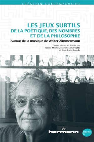 Les jeux subtils de la poétique, des nombres et de la philosophie : autour de la musique de Walter Zimmermann