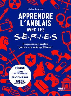 Apprendre l'anglais avec les séries : progressez en anglais grâce à vos séries préférées ! : Friends, Game of thrones, Black mirror, Grey's anatomy