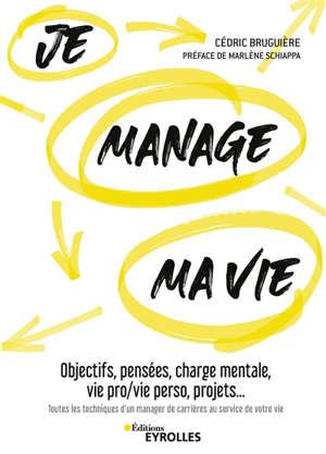 Je manage ma vie : objectifs, pensées, charge mentale, vie pro-vie perso, projets... : toutes les techniques d'un manager de carrières au service de votre vie