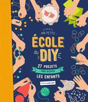 Ma petite école du DIY : 27 projets pour occuper les enfants