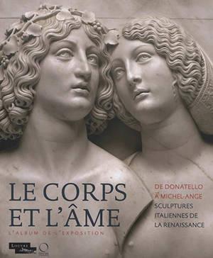 Le corps et l'âme : de Donatello à Michel-Ange, sculptures italiennes de la Renaissance : l'album de l'exposition