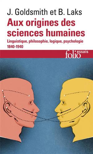 Aux origines des sciences humaines : linguistique, philosophie, logique, psychologie : 1840-1940