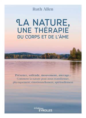 La nature, une thérapie du corps et de l'âme : présence, solitude, mouvement, ancrage... : comment la nature peut nous transformer, physiquement, émotionnellement, spirituellement