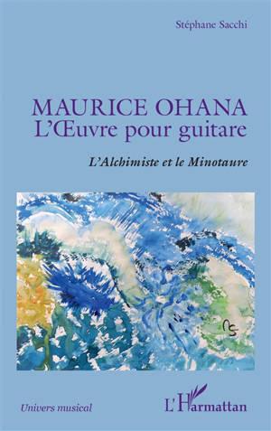 Maurice Ohana : l'oeuvre pour guitare : l'alchimiste et le minotaure