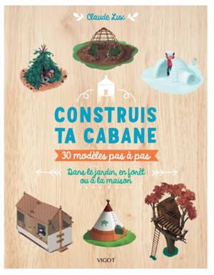 Construis ta cabane : 30 modèles pas-à-pas : dans le jardin, en forêt ou à la maison