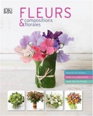 Fleurs & compositions florales : associez les couleurs, variez les compositions, jouez avec les formes