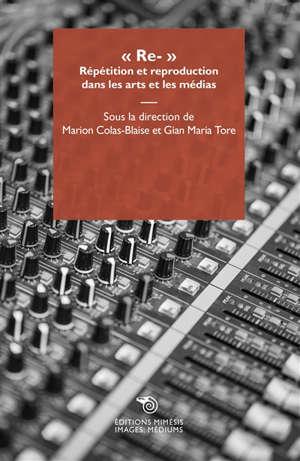 Re- : répétition et reproduction dans les arts et les médias