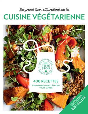 Le grand livre Marabout de la cuisine végétarienne : 400 recettes pour manger sain et éthique toute l'année