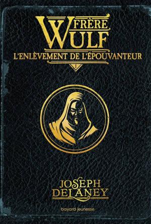 Frère Wulf. Volume 1, L'enlèvement de l'épouvanteur