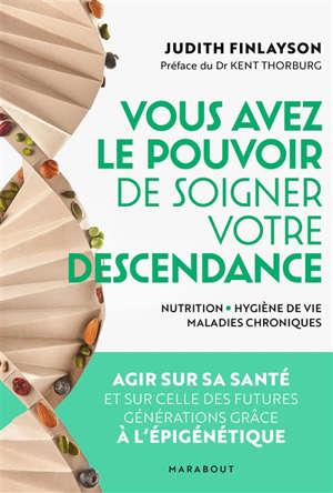 Vous avez le pouvoir de soigner votre descendance ! : nutrition, hygiène de vie, maladies chroniques : agir sur sa santé et sur celle des futures générations grâce à l'épigénétique