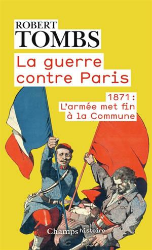 La guerre contre Paris : 1871 : l'armée met fin à la Commune