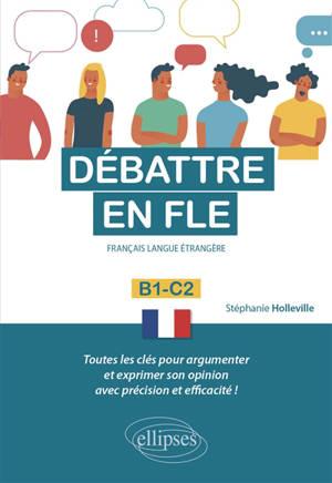 Débattre en FLE, français langue étrangère : B1-C2 : toutes les clés pour argumenter et exprimer son opinion en français avec précision et efficacité !