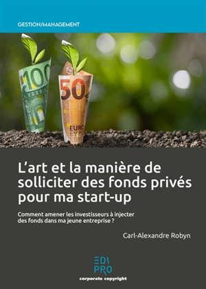 L'art et la manière de solliciter des fonds privés pour ma start-up : comment amener les investisseurs à injecter des fonds dans ma jeune entreprise ?