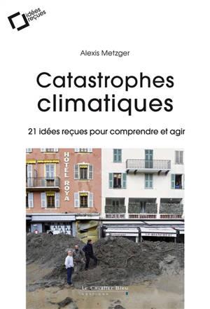 Catastrophes climatiques : 21 idées reçues pour comprendre et agir