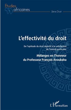 L'effectivité du droit : de l'aptitude du droit objectif à la satisfaction de l'intérêt particulier : mélanges en l'honneur du professeur François Anoukaha