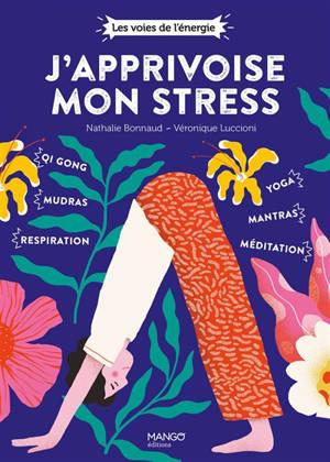 J'apprivoise mon stress : qi-gong, mudras, respiration, yoga, mantras, méditation
