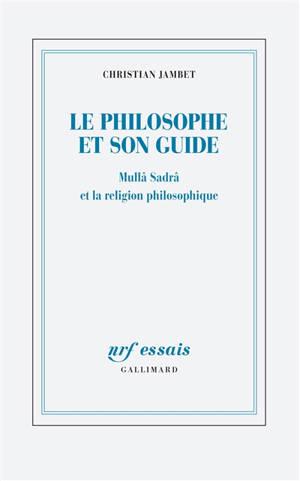 Le philosophe et son guide : Mullâ Sadra et la religion philosophique