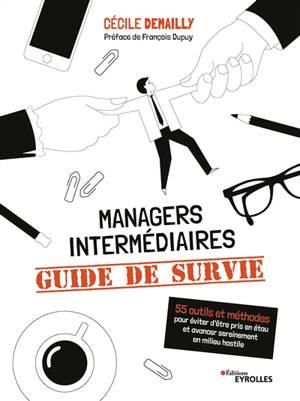 Managers intermédiaires : guide de survie : 55 outils et méthodes pour éviter d'être pris en étau et avancer sereinement en milieu hostile
