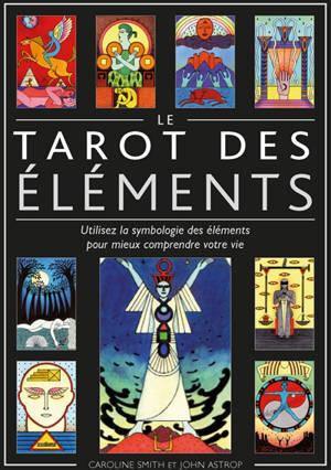 Le tarot des éléments : utilisez la symbologie des éléments pour mieux comprendre votre vie
