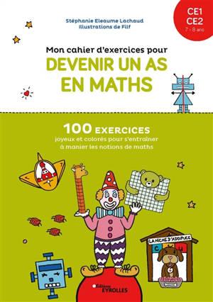 Mon cahier d'exercices pour devenir un as en maths : CE1-CE2 : 100 exercices joyeux et colorés pour s'entraîner à manier les notions de maths