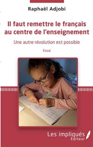 Il faut remettre le français au centre de l'enseignement : une autre révolution est possible : essai